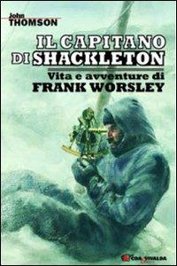 Il capitano di Shackleton. Vita e avventure di Frank Worsley