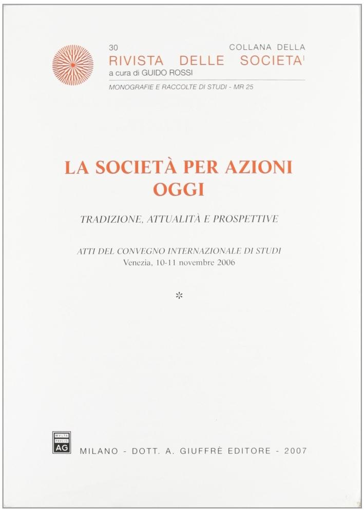 La società per azioni oggi. Tradizione, attualità e prospettive. Atti del Convegno internazionale di studi (Venezia, 10-11 novembre 2006)