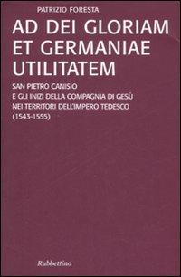 Ad Dei gloriam et Germaniae utilitatem. San Pietro Canisio e gli inizi della compagnia di Gesù nei territori dell'impero tedesco (1543-1555)