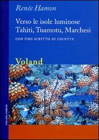 Verso le Isole Luminose. Tahiti, Tuamotu, Marchesi. con uno Scritto di Colette