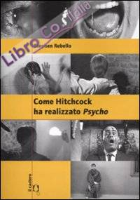 Come Hitchcock ha realizzato Psycho. Con un'intervista a Gus Van Sant. Ediz. illustrata