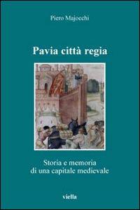 Pavia città regia. Storia e memoria di una capitale medievale