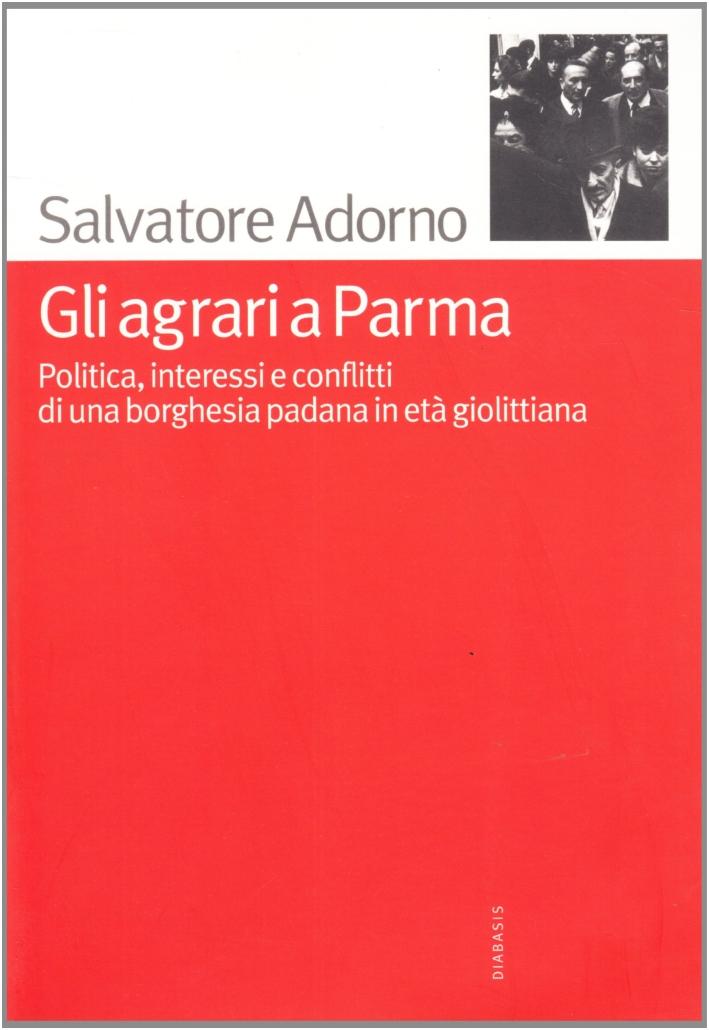 Gli agrari a Parma. Politica, interessi e conflitti di una borghesia padana in età giolittiana