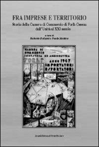 Fra imprese e territorio. Storia della Camera di Commercio di Forlì-Cesena dall'Unità al XXI secolo