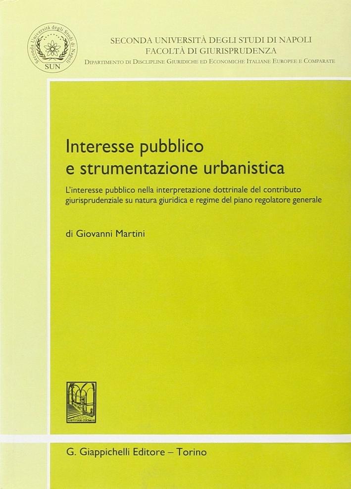 Interesse pubblico e strumentazione urbanistica. L'interesse pubblico nella interpretazione dottrinale del contributo giurisprudenziale su natura giuridica...