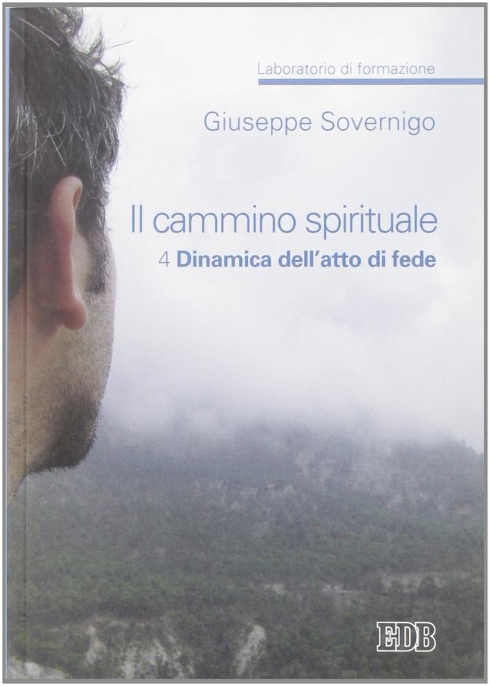 Il cammino spirituale. Laboratorio di formazione. Vol. 4: Dinamica dell'atto di fede