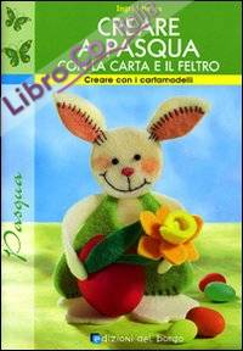 Creare a Pasqua con la carta e il feltro. Ediz. illustrata