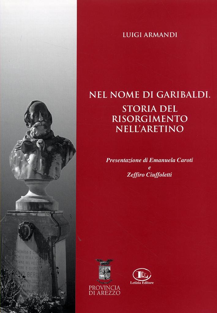 Nel nome di Garibaldi. Storia del Risorgimento nell'aretino
