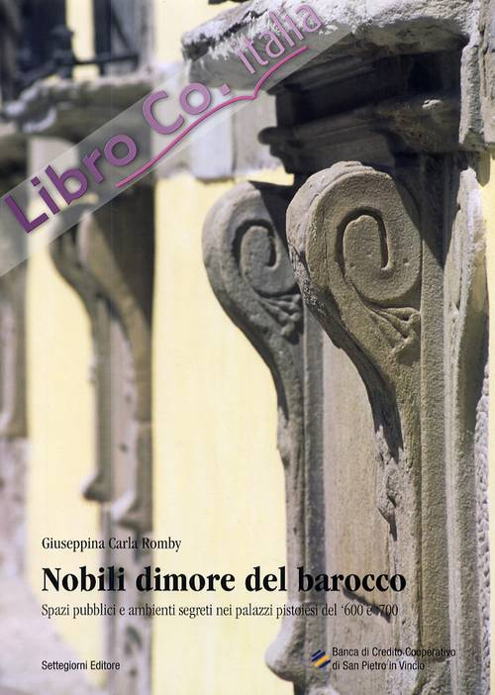 Nobili dimore del barocco. Spazi pubblici e ambienti segreti nei palazzi pistoiesi del '600 e '700