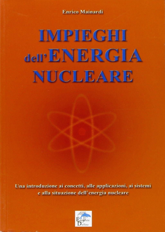 Impieghi dell'energia nucleare. Una introduzione ai concetti, alle applicazioni, ai sistemi e alla situazione dell'energia nucleare