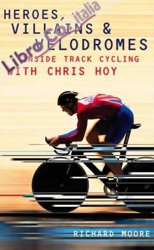 Heroes, Villains and Velodromes. Inside Track Cycling with Chris Hoy.