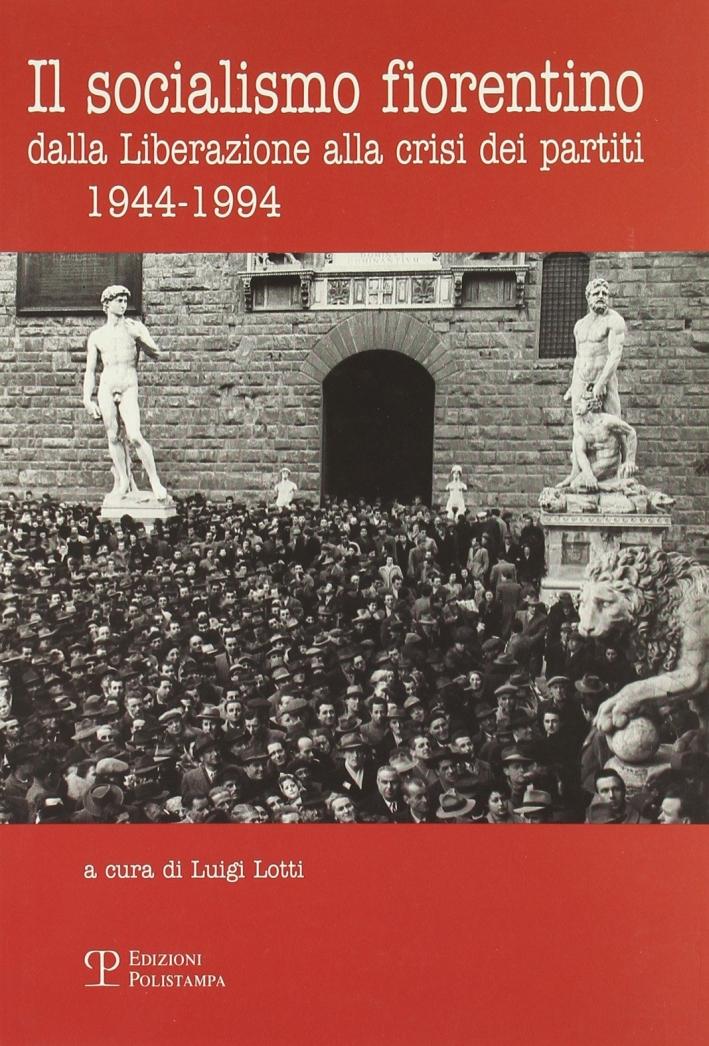 Il socialismo fiorentino. Dalla Liberazione alla crisi dei partiti (1944-1994)