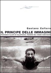 Il principe delle immagini. Francesco Alliata di Villafranca, pioniere del cinema subacqueo. Ediz. illustrata
