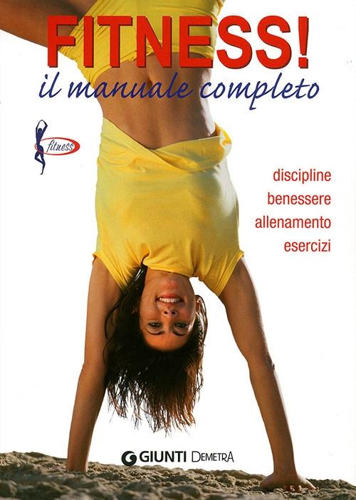 Fitness. Il manuale completo. Discipline, benessere, allenamento, esercizi