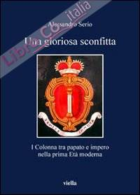 Una Gloriosa Sconfitta. I Colonna tra Papato e Impero nella Prima Età Moderna (1431-1530)