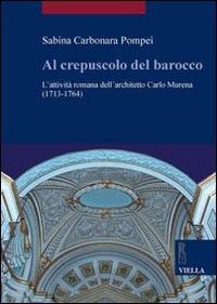 Al crepuscolo del barocco. L'attività romana dell'architetto Carlo Murena (1717-1764). Ediz. illustrata