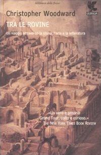 Tra le rovine. Un viaggio attraverso la storia, l'arte e la letteratura