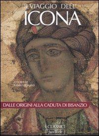 Il viaggio dell'icona. Dalle origini alla caduta di Bisanzio. Ediz. illustrata