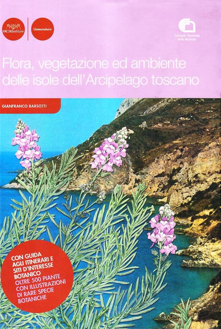 Flora, vegetazione ed ambiente delle isole dell'arcipelago toscano. Con guida agli itinerari di interesse botanico. Oltre 500 piante con illustrazioni di rare specie