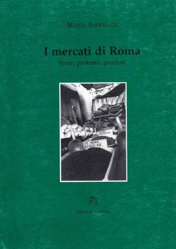 I mercati di roma. Storie, profumi, prodotti