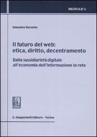Il futuro del web. Etica, diritto, decentramento. Dalla sussidiarietà digitale all'economia dell'informazione in rete
