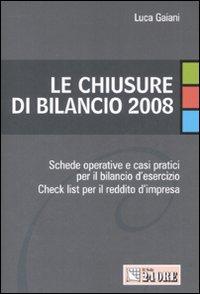 Le chiusure di bilancio 2008. Schede operative e casi pratici per il bilancio d'esercizio. Check list per il reddito d'impresa