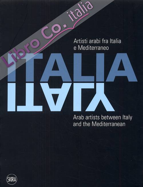Italia. Artisti arabi tra Italia e Mediterraneo. Italy. Arab artists between Italy and the Mediterranean. [Ed. italiana, inglese e araba].