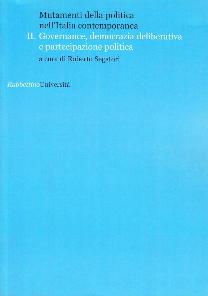 Mutamenti della politica nell'Italia contemporanea. Governance, democrazia deliberative e partecipazione politica. Vol. 2.
