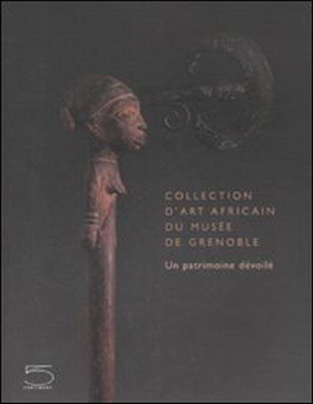 Collection d'art africain du Musée de Grenoble. Un patrimoine dévoilé.
