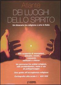 Atlante dei luoghi dello spirito. Un itinerario tra religione e arte in Italia