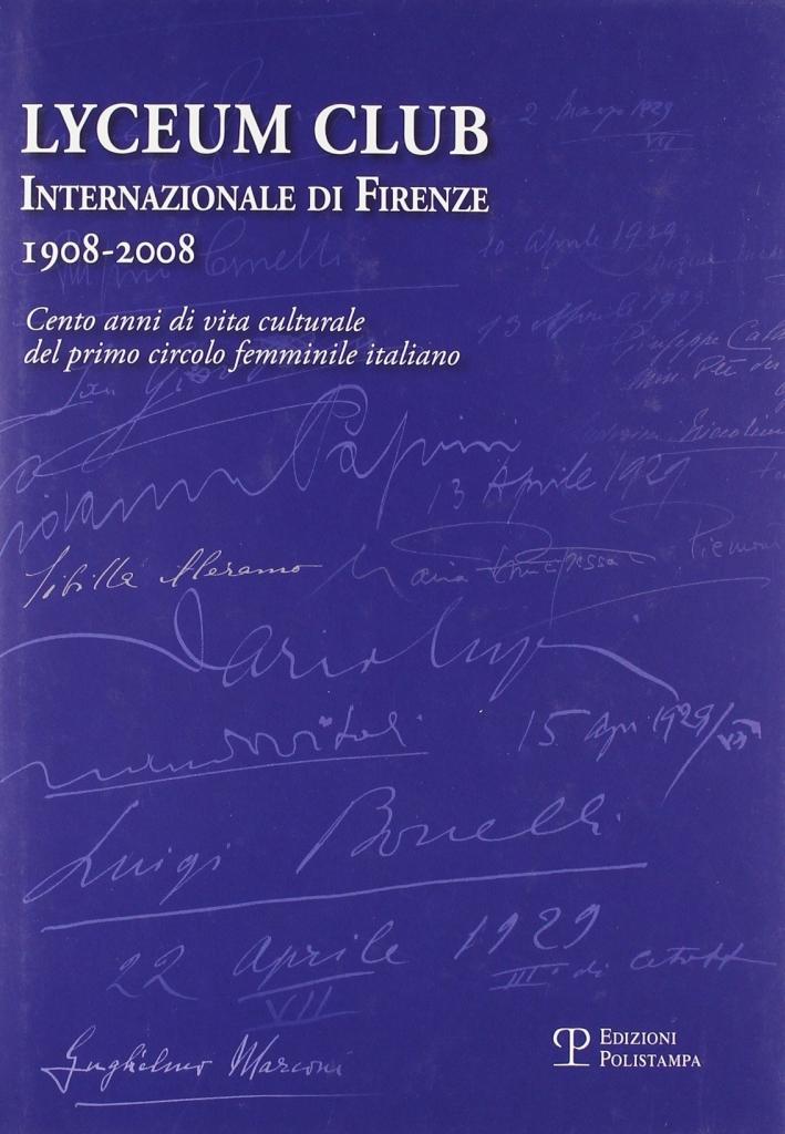 Lyceum Club Internazionale di Firenze 1908-2008. Cento anni di vita culturale del primo circolo femminile italiano