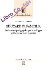 Educare in famiglia. Indicazioni pedagogiche per lo sviluppo dell'empowerment familiare.