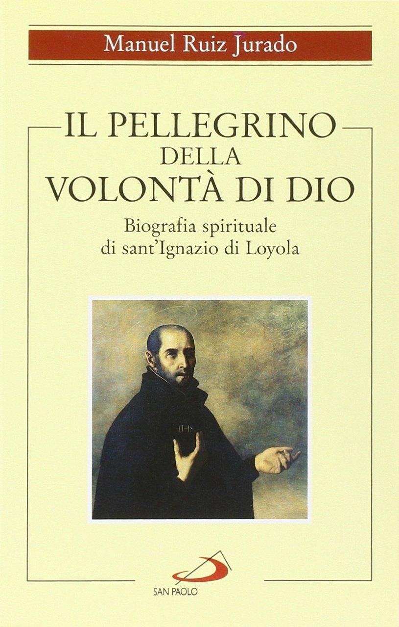 Il pellegrino della volontà di Dio. Biografia spirituale di sant'Ignazio di Loyola.