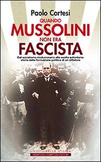 Quando Mussolini non Era Fascista. Dal Socialismo Rivoluzionario alla Svolta Autoritaria: Storia della Formazione Politica di un Dittatore.