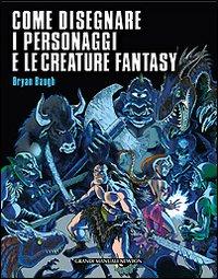 Come disegnare i personaggi e le creature fantasy. Ediz. illustrata