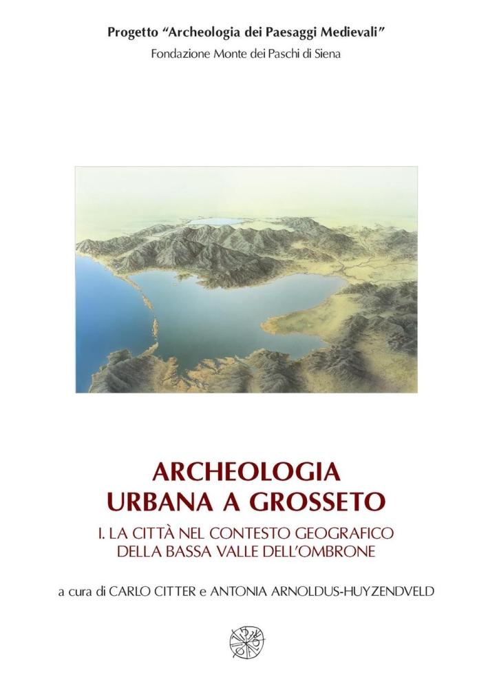 Archeologia urbana a Grosseto: La città nel contesto geografico della bassa valle dell'Ombrone-Edizione degli scavi urbani 1998-2005