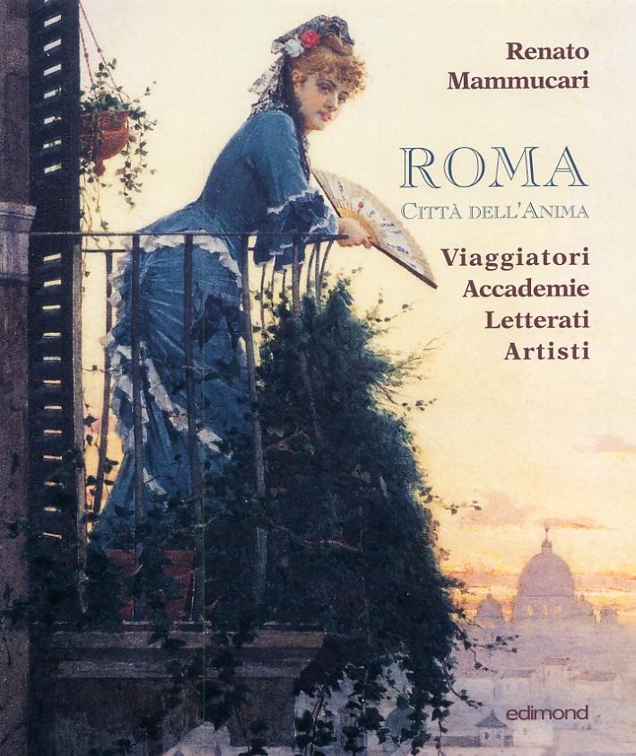 Roma. Città dell'anima. Viaggiatori Accademie Letterati Artisti