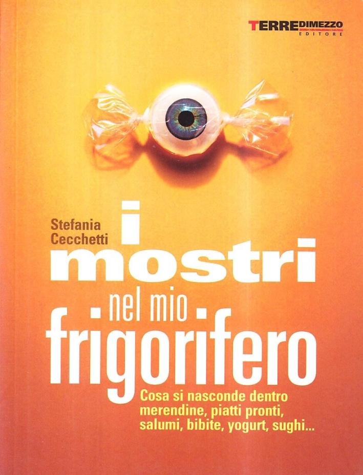 I Mostri nel Mio Frigorifero. Cosa si Nasconde in Merendine, Piatti Pronti, Salumi, Bibite, Yogurt, Sughi...