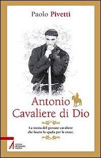 Antonio cavaliere di Dio. La storia del giovane cavaliere che lasciò la spada per la croce.