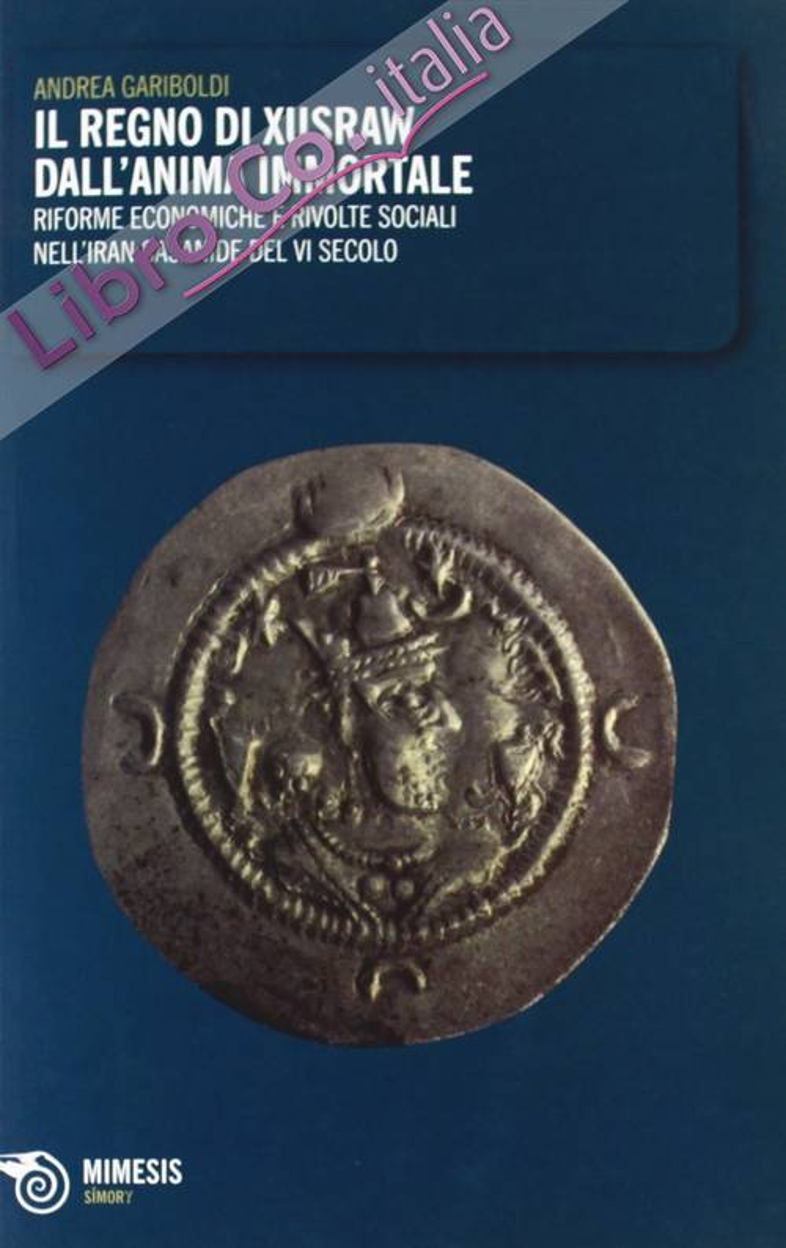 Il regno di Xusraw dall'anima immortale. Riforme economiche e rivolte sociali nell'Iran sasanide del IV secolo.