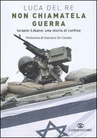 Non Chiamatela Guerra. Israele-Libano: una Storia di Confine