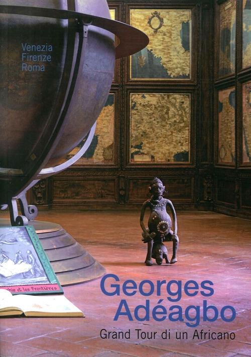 Georges Adéagbo. Grand Tour di un Africano. Venezia Firenze Roma. [Edizione Italiana e Inglese].