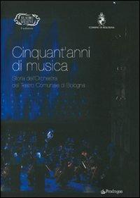 Cinquant'anni di musica. Storia dell'orchestra del teatro comunale di Bologna.