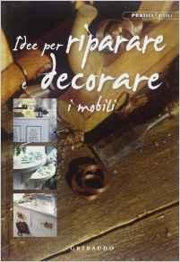 Idee per riparare e decorare i mobili. Ediz. illustrata
