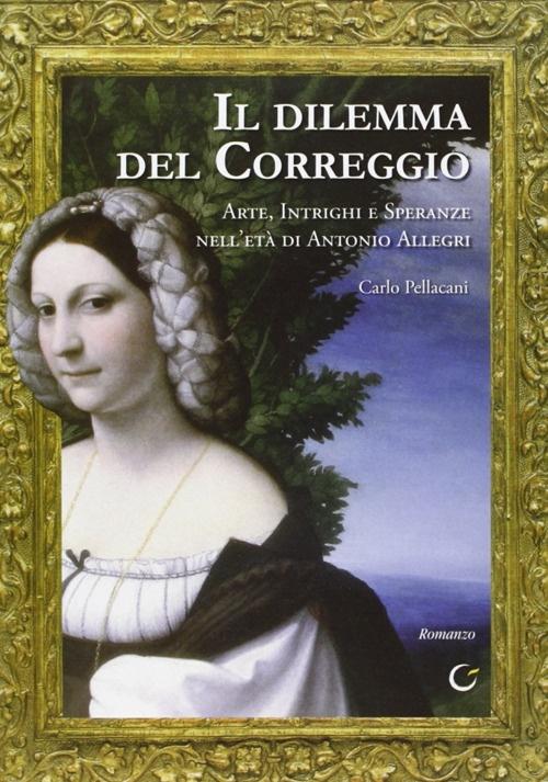 Il dilemma del Correggio. Arte, intrighi e speranze nell'età di Antonio Allegri. Con CD-Rom.