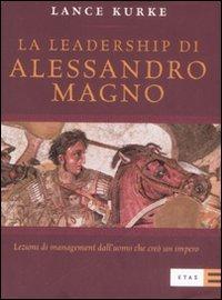 La leadership di Alessandro Magno. Lezioni di management dall'uomo che creò un impero.