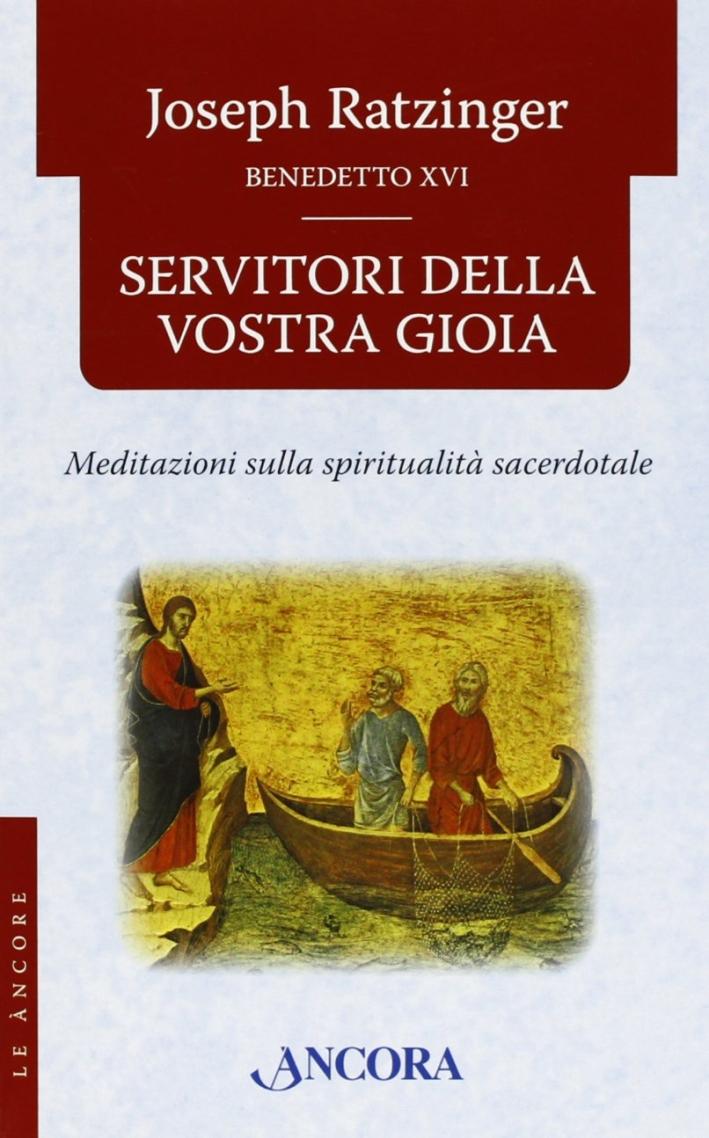 Servitori della vostra gioia. Meditazioni sulla spiritualità sacerdotale.