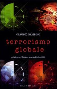 Terrorismo globale. Origine, sviluppo, scenari futuribili.