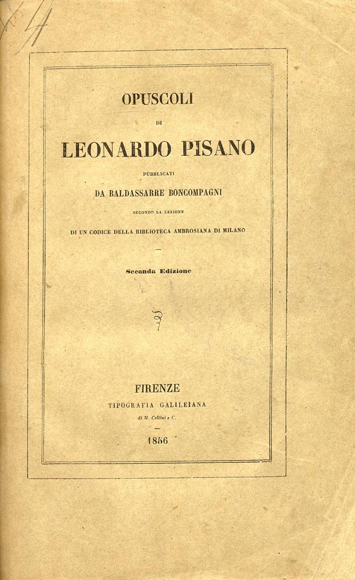Opuscoli di Leonardo Pisano pubblicati da Baldassarre Boncompagni secondo la lezione di un codice della Biblioteca Ambrosiana di Milano. [Seconda edizione].