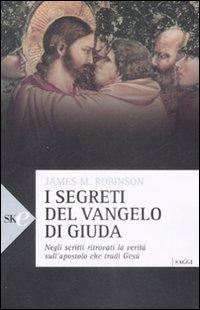 I segreti del vangelo di Giuda. Negli scritti ritrovati la verità sull'apostolo che tradì Gesù